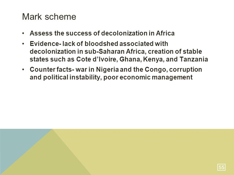 55 Mark scheme Assess the success of decolonization in Africa Evidence- lack of bloodshed associated with decolonization in sub-Saharan Africa, creation of stable states such as Cote d'Ivoire, Ghana, Kenya, and Tanzania Counter facts- war in Nigeria and the Congo, corruption and political instability, poor economic management