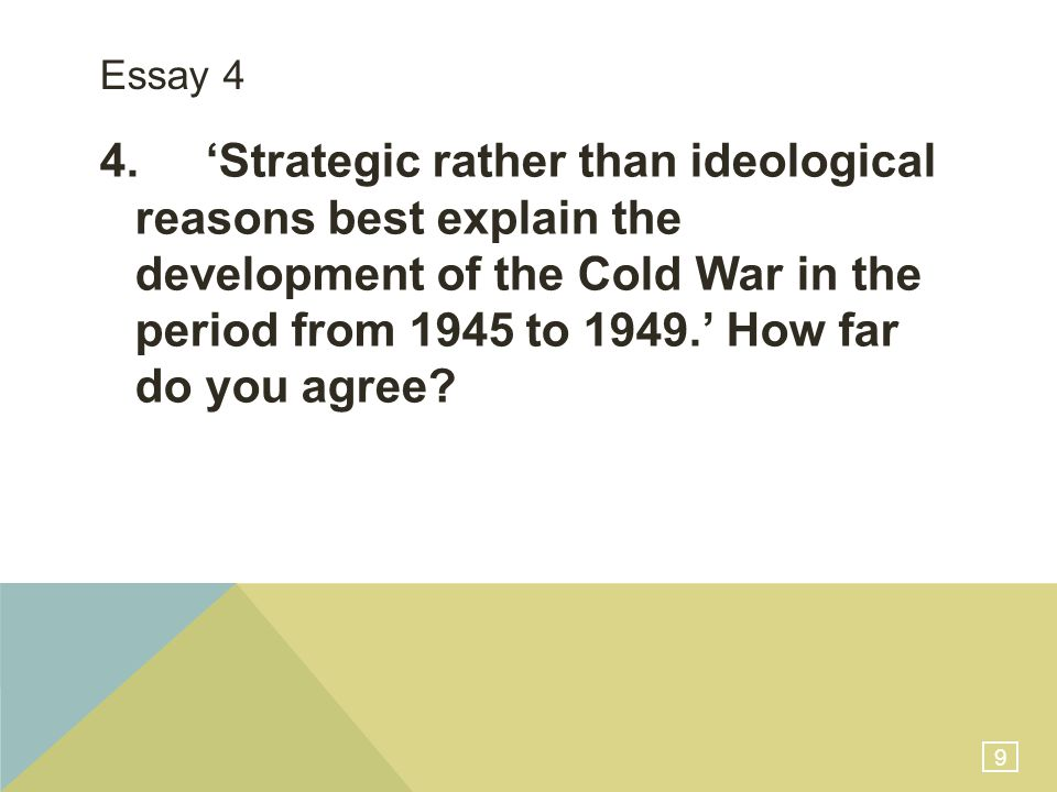 9 Essay 4 4.'Strategic rather than ideological reasons best explain the development of the Cold War in the period from 1945 to 1949.' How far do you agree?