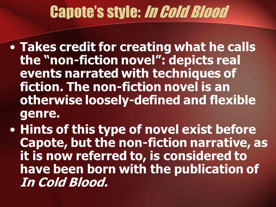 Capote's style: In Cold Blood Takes credit for creating what he calls the non-fiction novel : depicts real events narrated with techniques of fiction.