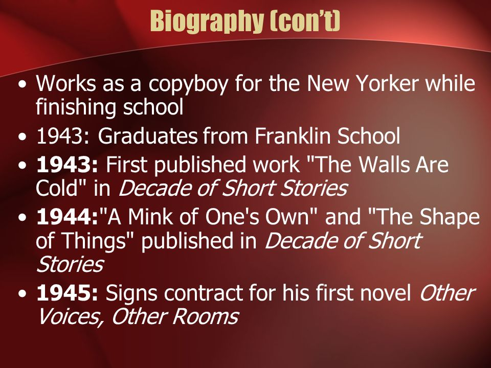 Biography (con't) Works as a copyboy for the New Yorker while finishing school 1943: Graduates from Franklin School 1943: First published work The Walls Are Cold in Decade of Short Stories 1944: A Mink of One s Own and The Shape of Things published in Decade of Short Stories 1945: Signs contract for his first novel Other Voices, Other Rooms