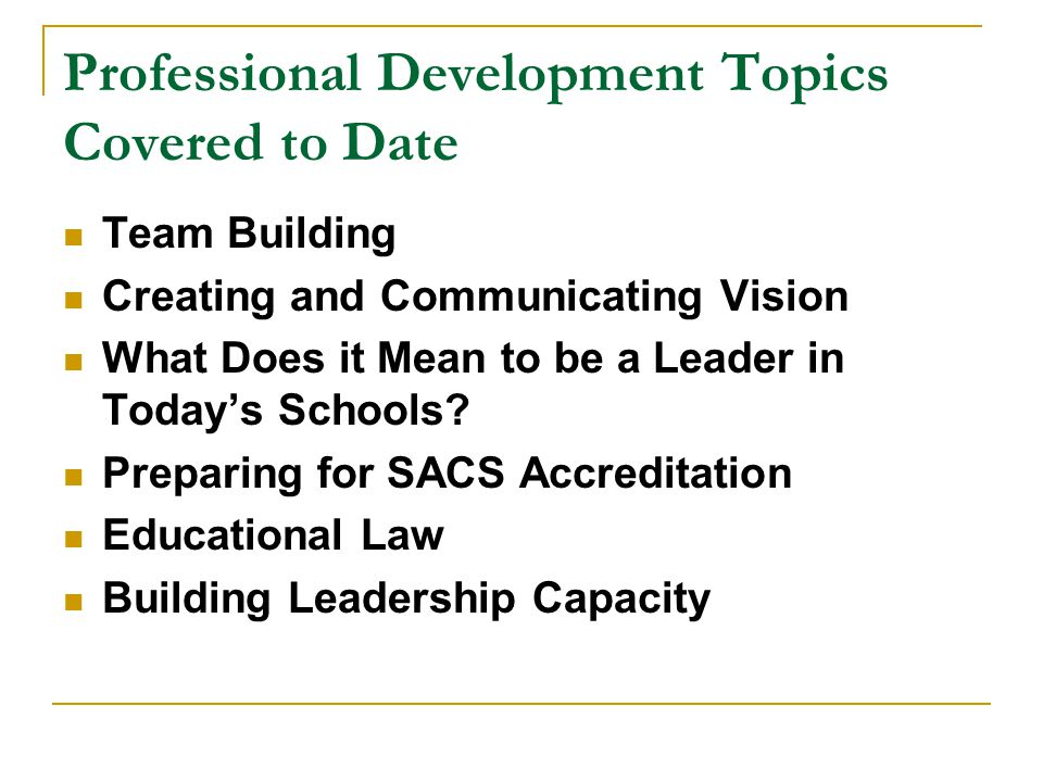 Professional Development Topics Covered to Date Team Building Creating and Communicating Vision What Does it Mean to be a Leader in Today's Schools? P