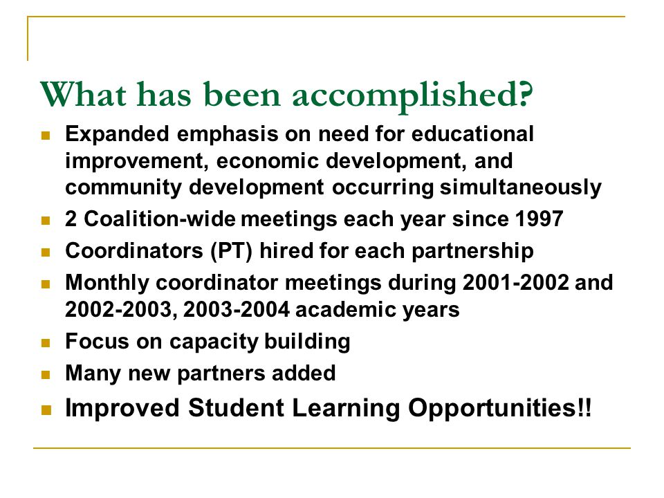 Progress Made Toward Improved K-12 Student Learning After school and/or Saturday tutoring programs offered in most partnerships Future Educator groups founded in 3 partnerships and more are being created Distance Education classes offered Improved libraries Aquaculture programs created Career preparation programs/opportunities Standardized test scores have gone up in most partnerships