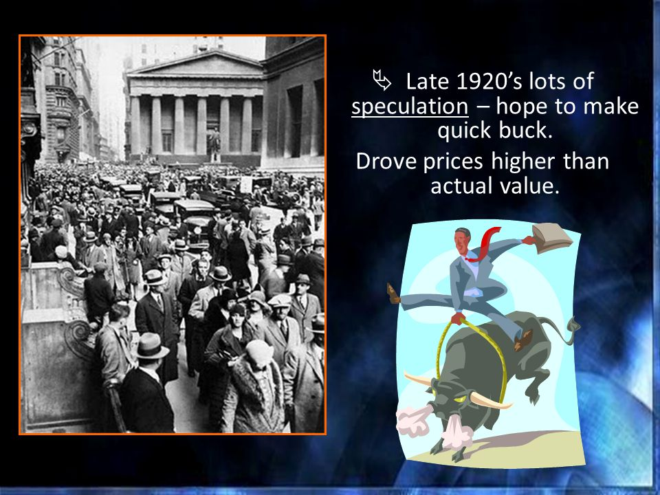  Late 1920's lots of speculation – hope to make quick buck. Drove prices higher than actual value.