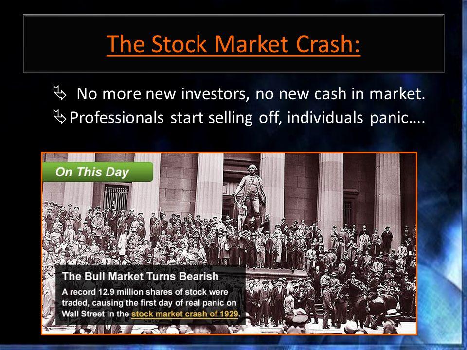 The Stock Market Crash:  No more new investors, no new cash in market.  Professionals start selling off, individuals panic….