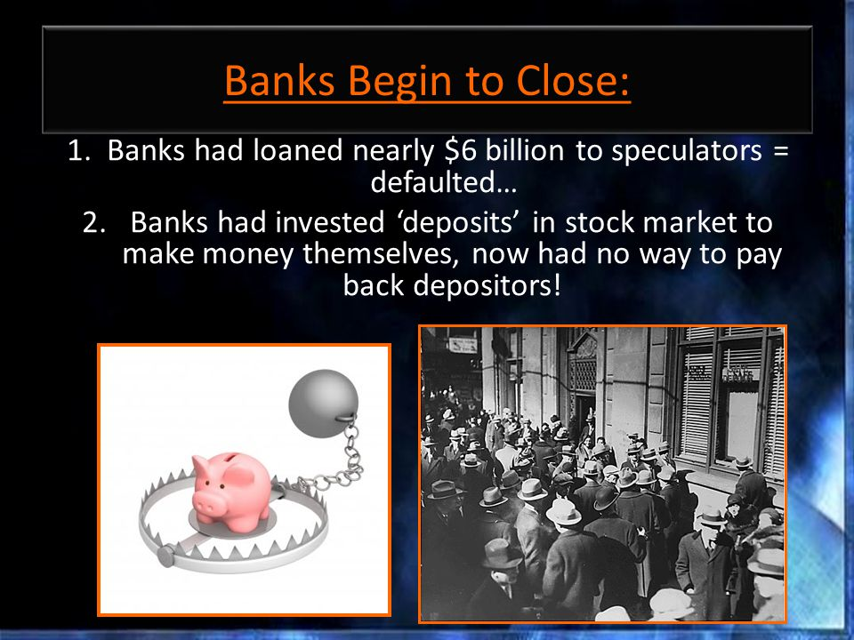 Banks Begin to Close: 1. Banks had loaned nearly $6 billion to speculators = defaulted… 2.Banks had invested 'deposits' in stock market to make money
