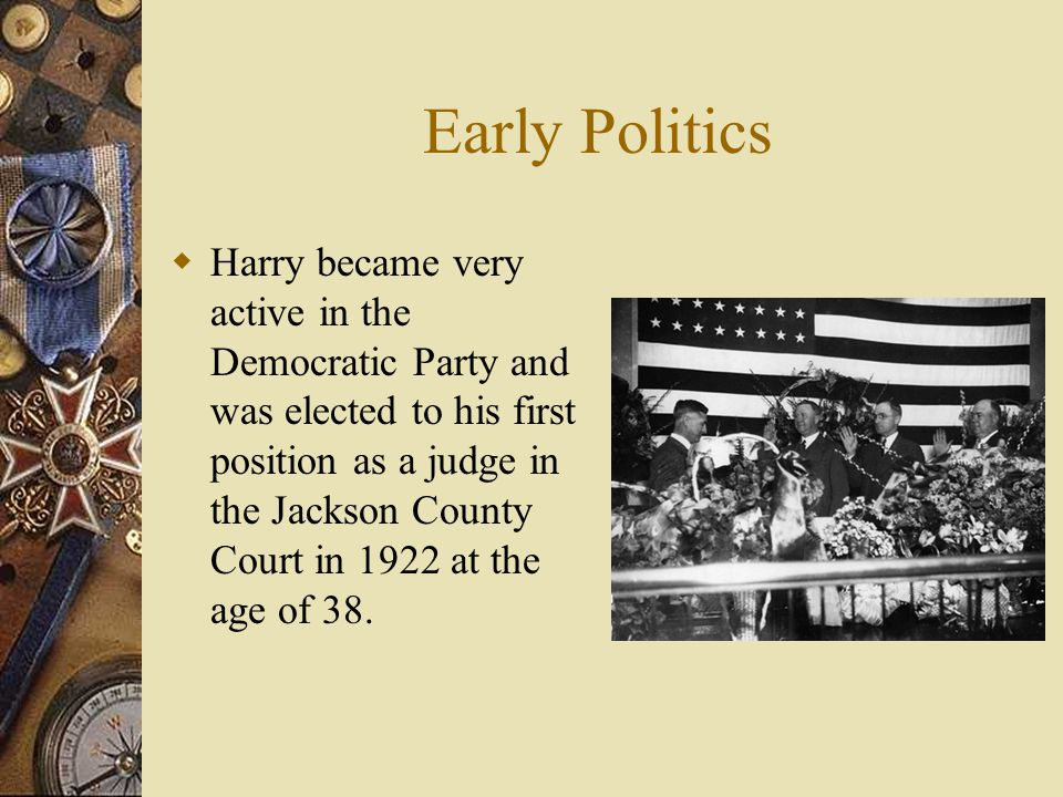 Early Politics  Harry became very active in the Democratic Party and was elected to his first position as a judge in the Jackson County Court in 1922 at the age of 38.