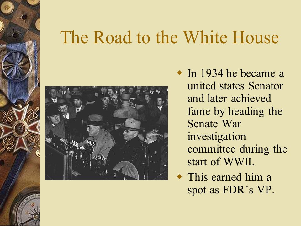 The Road to the White House  In 1934 he became a united states Senator and later achieved fame by heading the Senate War investigation committee during the start of WWII.