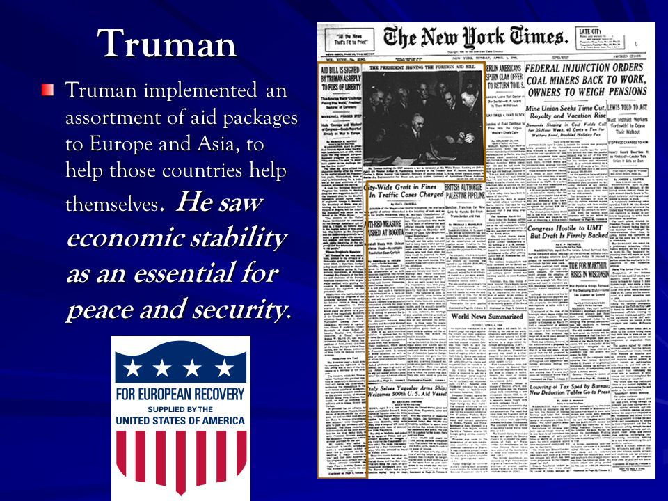 Truman Truman implemented an assortment of aid packages to Europe and Asia, to help those countries help themselves.