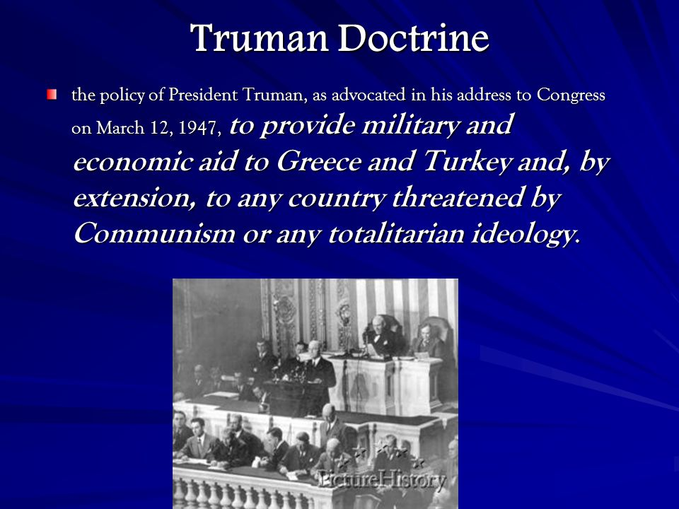 Truman Doctrine the policy of President Truman, as advocated in his address to Congress on March 12, 1947, to provide military and economic aid to Greece and Turkey and, by extension, to any country threatened by Communism or any totalitarian ideology.