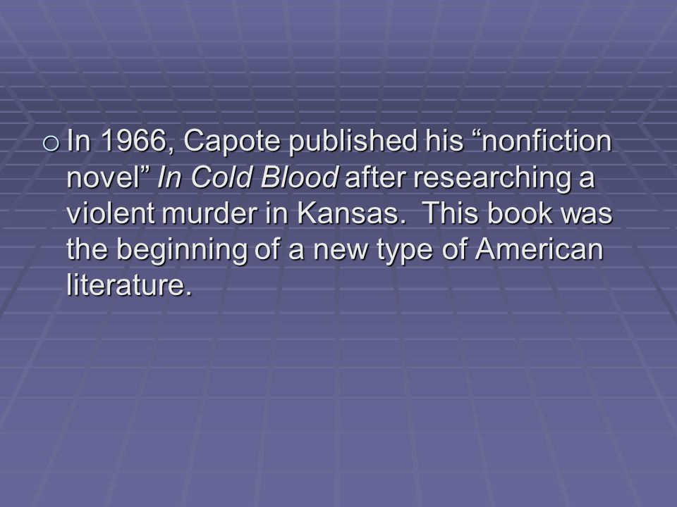o In 1966, Capote published his nonfiction novel In Cold Blood after researching a violent murder in Kansas.