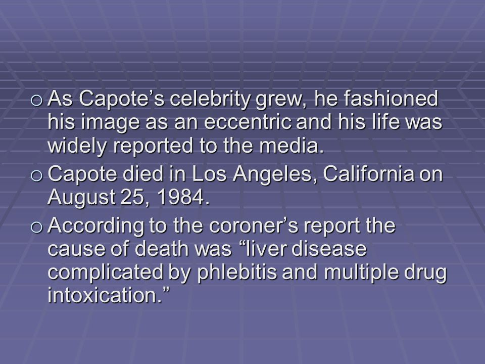 o As Capote's celebrity grew, he fashioned his image as an eccentric and his life was widely reported to the media.