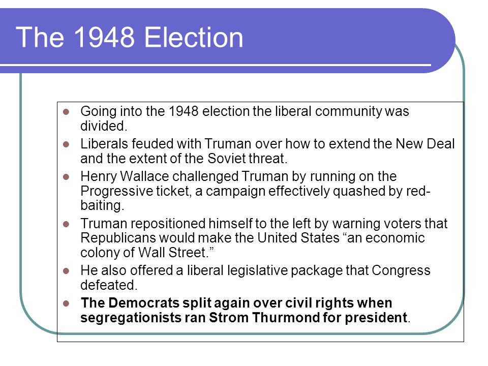 The 1948 Election Going into the 1948 election the liberal community was divided. Liberals feuded with Truman over how to extend the New Deal and the