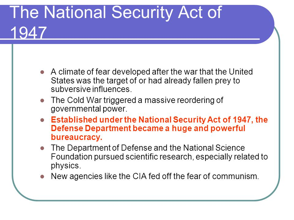 The National Security Act of 1947 A climate of fear developed after the war that the United States was the target of or had already fallen prey to sub