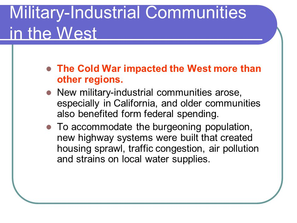 Military-Industrial Communities in the West The Cold War impacted the West more than other regions. New military-industrial communities arose, especia