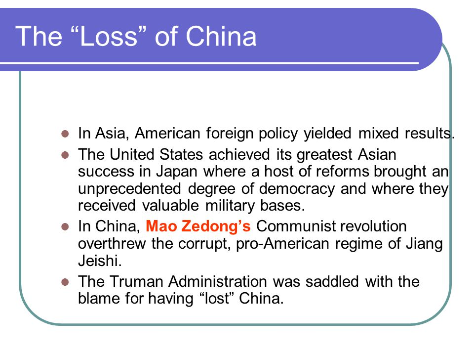 """The """"Loss"""" of China In Asia, American foreign policy yielded mixed results. The United States achieved its greatest Asian success in Japan where a hos"""