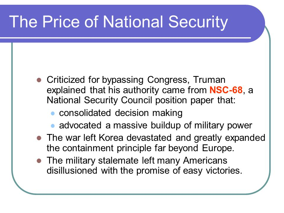 The Price of National Security Criticized for bypassing Congress, Truman explained that his authority came from NSC-68, a National Security Council po