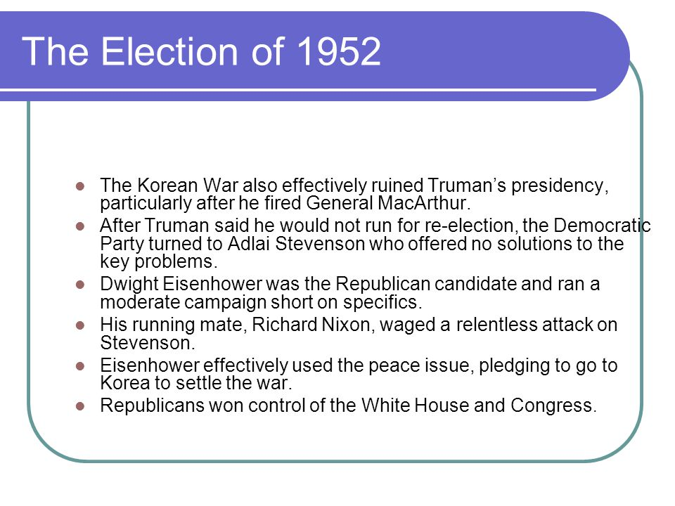The Election of 1952 The Korean War also effectively ruined Truman's presidency, particularly after he fired General MacArthur. After Truman said he w