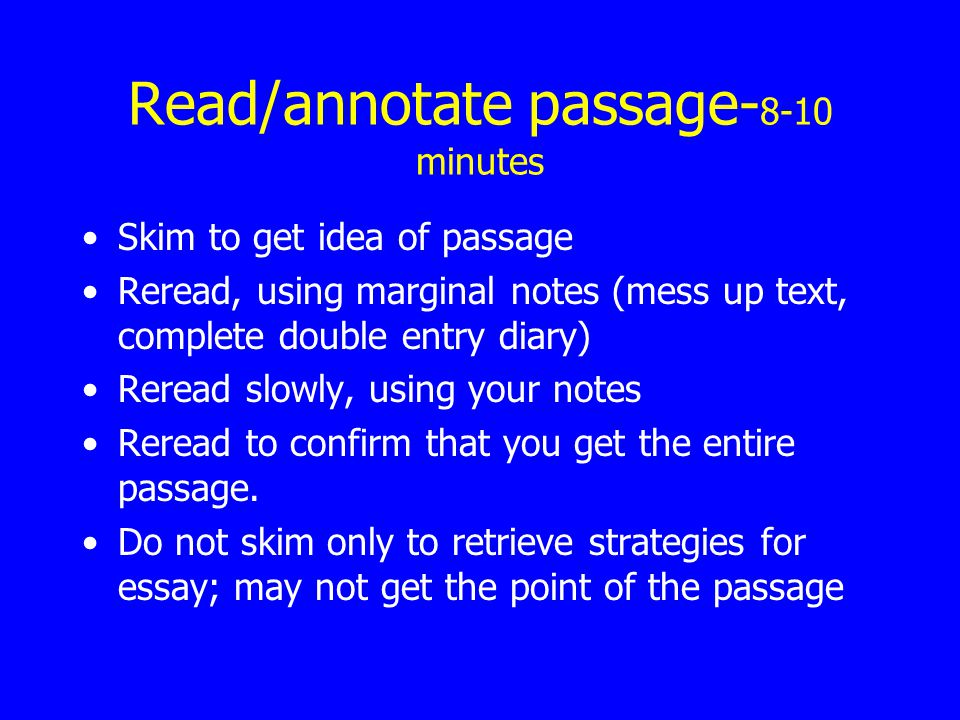 Read/annotate passage- 8-10 minutes Skim to get idea of passage Reread, using marginal notes (mess up text, complete double entry diary) Reread slowly, using your notes Reread to confirm that you get the entire passage.