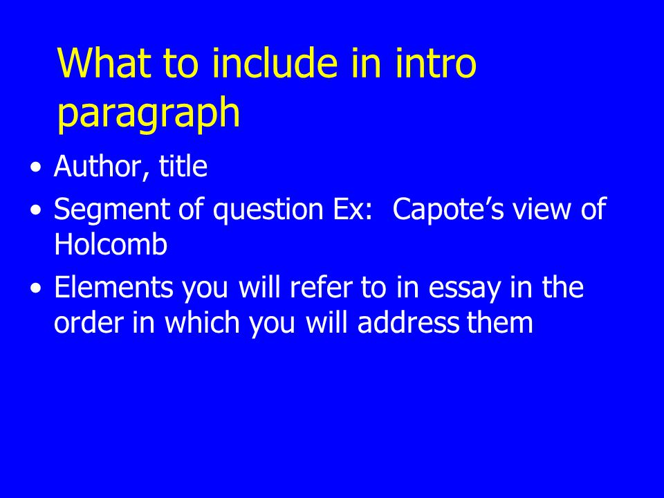 What to include in intro paragraph Author, title Segment of question Ex: Capote's view of Holcomb Elements you will refer to in essay in the order in which you will address them
