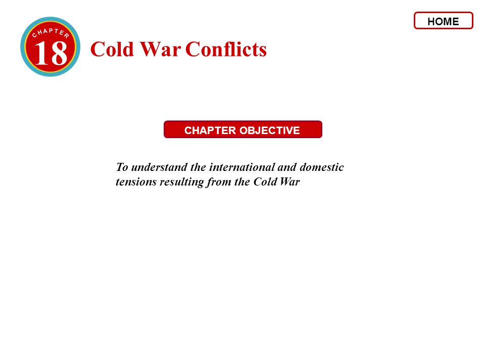 18 Cold War Conflicts HOME CHAPTER OBJECTIVE To understand the international and domestic tensions resulting from the Cold War