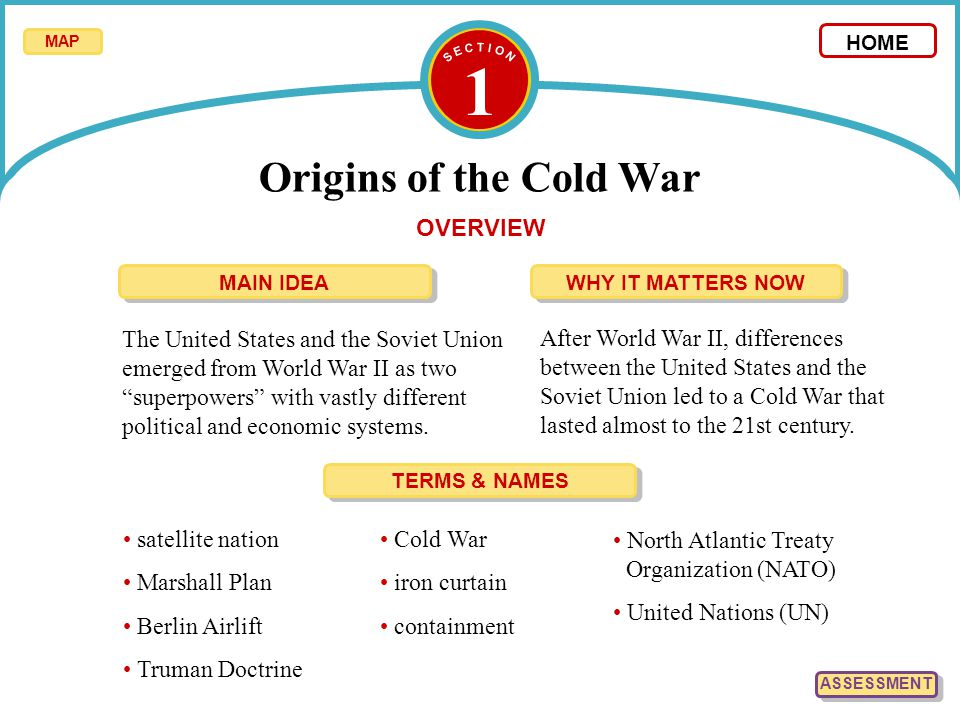 1 Origins of the Cold War OVERVIEW The United States and the Soviet Union emerged from World War II as two superpowers with vastly different political and economic systems.