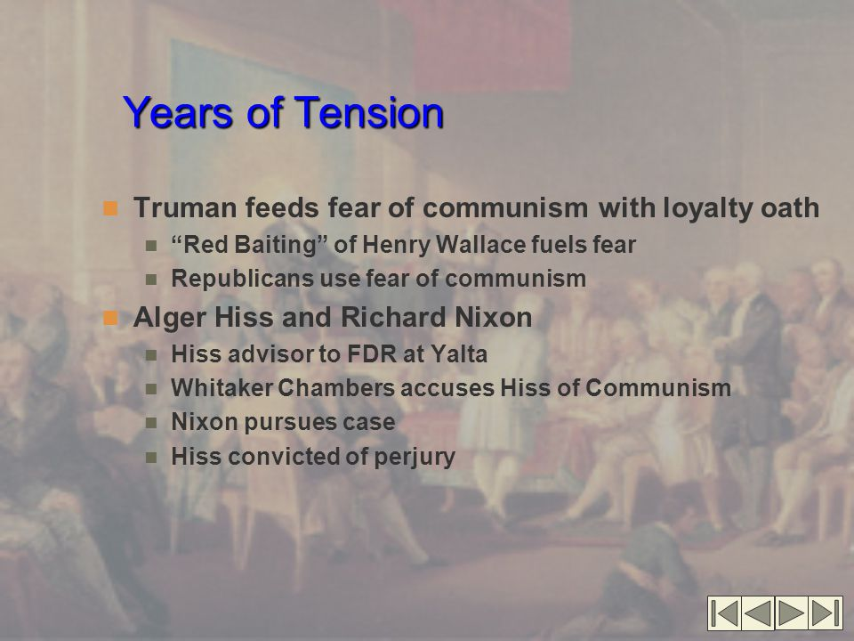 Years of Tension Truman feeds fear of communism with loyalty oath Red Baiting of Henry Wallace fuels fear Republicans use fear of communism Alger Hiss and Richard Nixon Hiss advisor to FDR at Yalta Whitaker Chambers accuses Hiss of Communism Nixon pursues case Hiss convicted of perjury