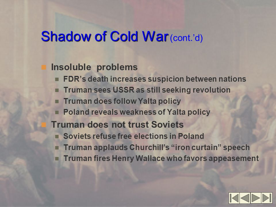 Shadow of Cold War Shadow of Cold War (cont.'d) Insoluble problems FDR's death increases suspicion between nations Truman sees USSR as still seeking revolution Truman does follow Yalta policy Poland reveals weakness of Yalta policy Truman does not trust Soviets Soviets refuse free elections in Poland Truman applauds Churchill's iron curtain speech Truman fires Henry Wallace who favors appeasement