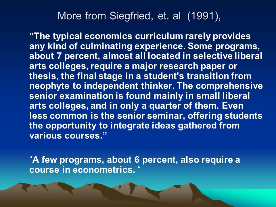 "More from Siegfried, et. al (1991), ""The typical economics curriculum rarely provides any kind of culminating experience. Some programs, about 7 perce"