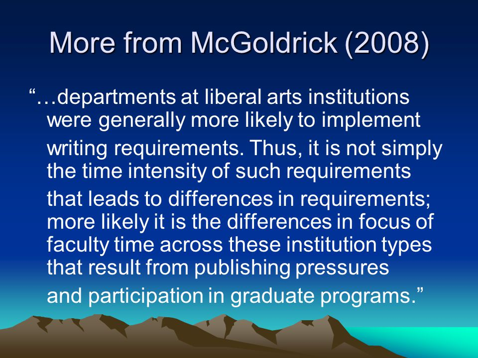 "More from McGoldrick (2008) ""…departments at liberal arts institutions were generally more likely to implement writing requirements. Thus, it is not s"