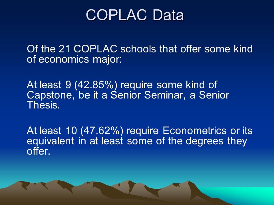 COPLAC Data Of the 21 COPLAC schools that offer some kind of economics major: At least 9 (42.85%) require some kind of Capstone, be it a Senior Seminar, a Senior Thesis.