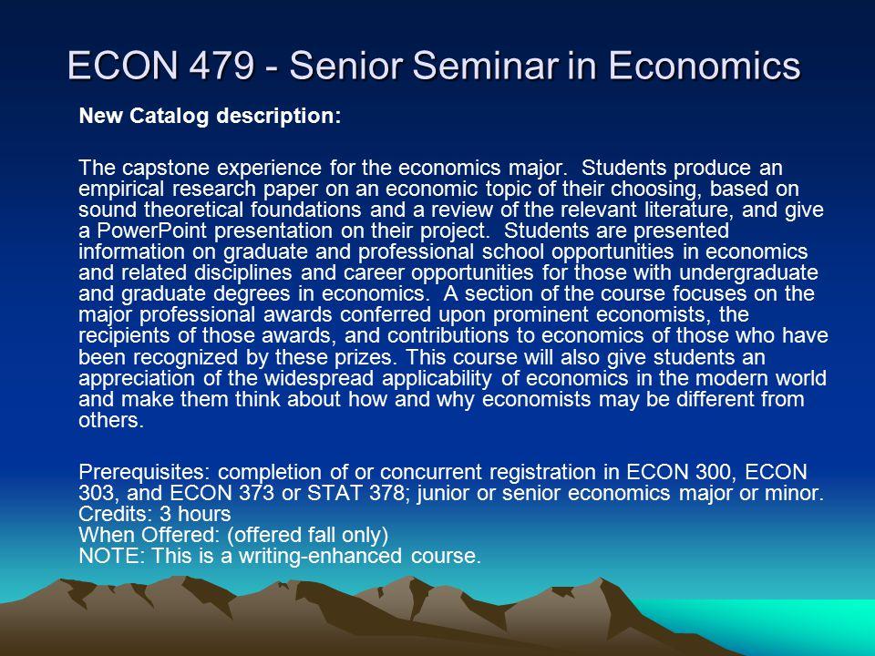 ECON 479 - Senior Seminar in Economics New Catalog description: The capstone experience for the economics major.
