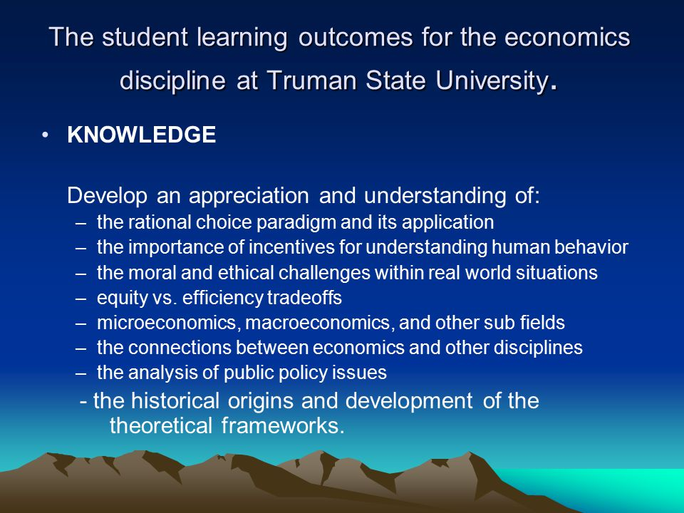 The student learning outcomes for the economics discipline at Truman State University. KNOWLEDGE Develop an appreciation and understanding of: –the ra