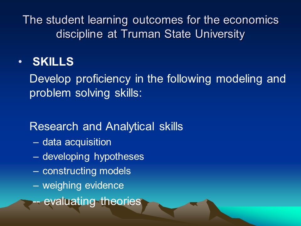 The student learning outcomes for the economics discipline at Truman State University SKILLS Develop proficiency in the following modeling and problem solving skills: Research and Analytical skills –data acquisition –developing hypotheses –constructing models –weighing evidence -- evaluating theories