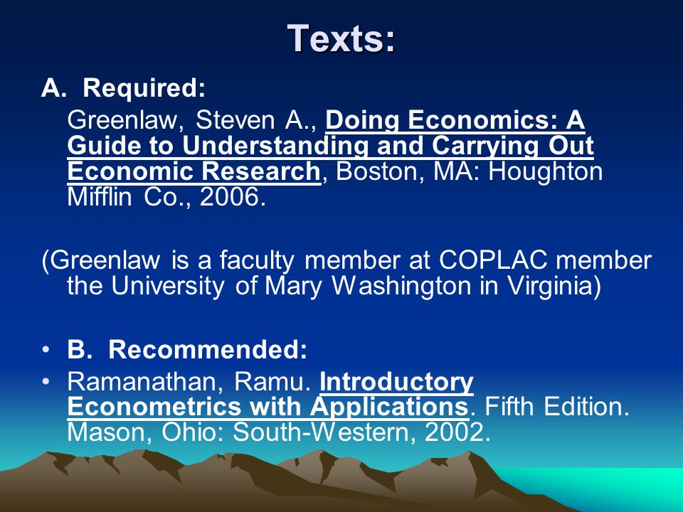 Texts: A. Required: Greenlaw, Steven A., Doing Economics: A Guide to Understanding and Carrying Out Economic Research, Boston, MA: Houghton Mifflin Co
