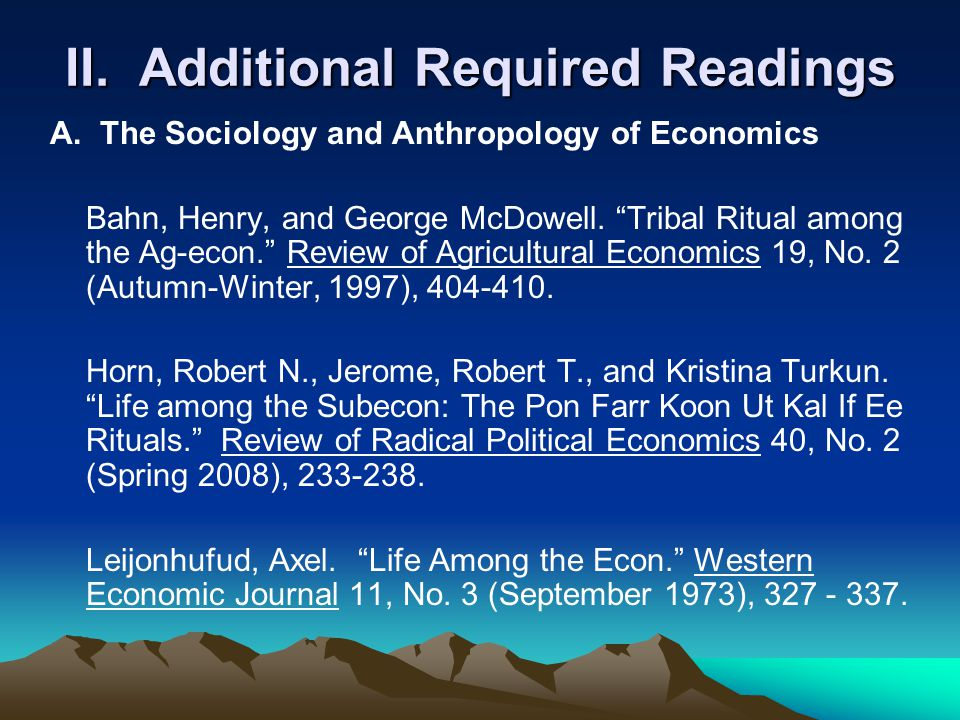 "II. Additional Required Readings A. The Sociology and Anthropology of Economics Bahn, Henry, and George McDowell. ""Tribal Ritual among the Ag-econ."" R"