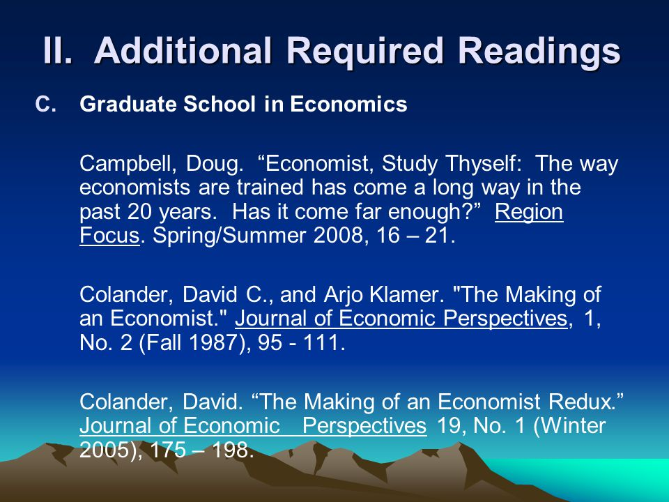 "II. Additional Required Readings C.Graduate School in Economics Campbell, Doug. ""Economist, Study Thyself: The way economists are trained has come a l"