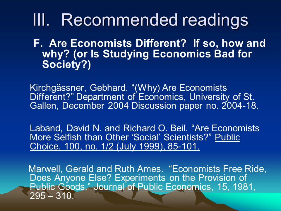 "III. Recommended readings F. Are Economists Different? If so, how and why? (or Is Studying Economics Bad for Society?) Kirchgässner, Gebhard. ""(Why) A"