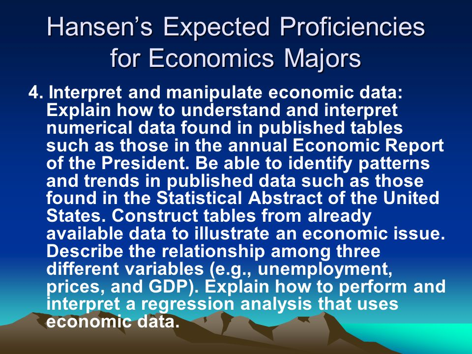 Hansen's Expected Proficiencies for Economics Majors 4. Interpret and manipulate economic data: Explain how to understand and interpret numerical data