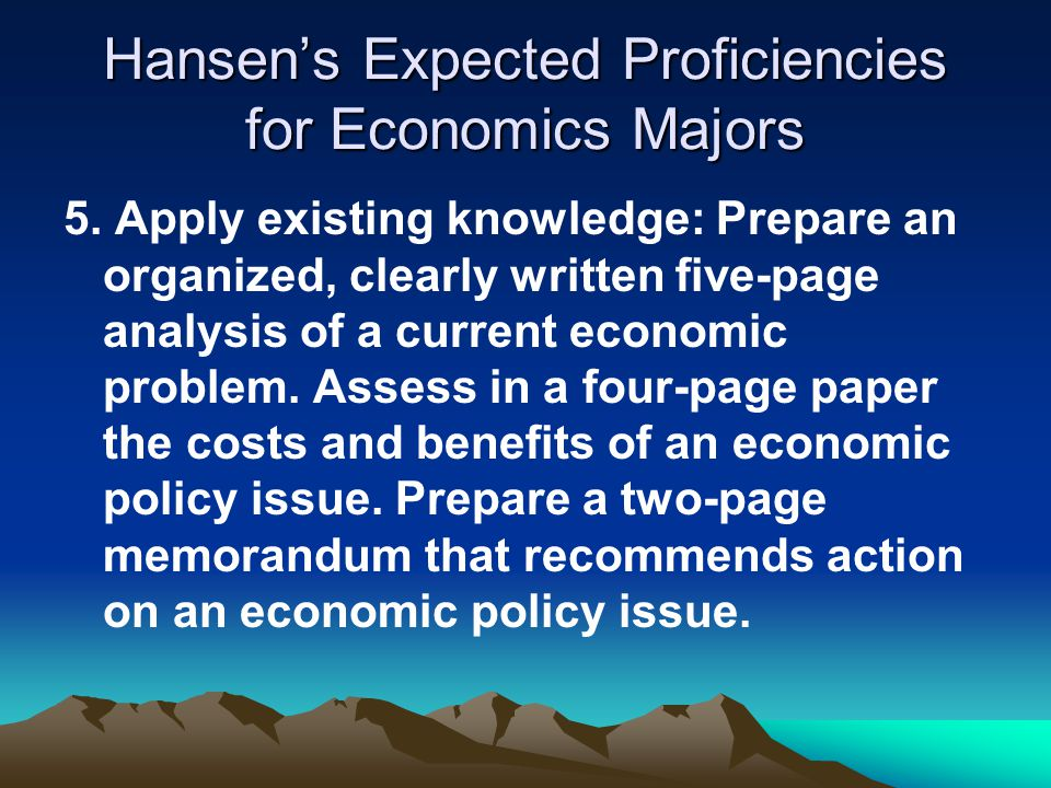 Hansen's Expected Proficiencies for Economics Majors 5. Apply existing knowledge: Prepare an organized, clearly written five-page analysis of a curren