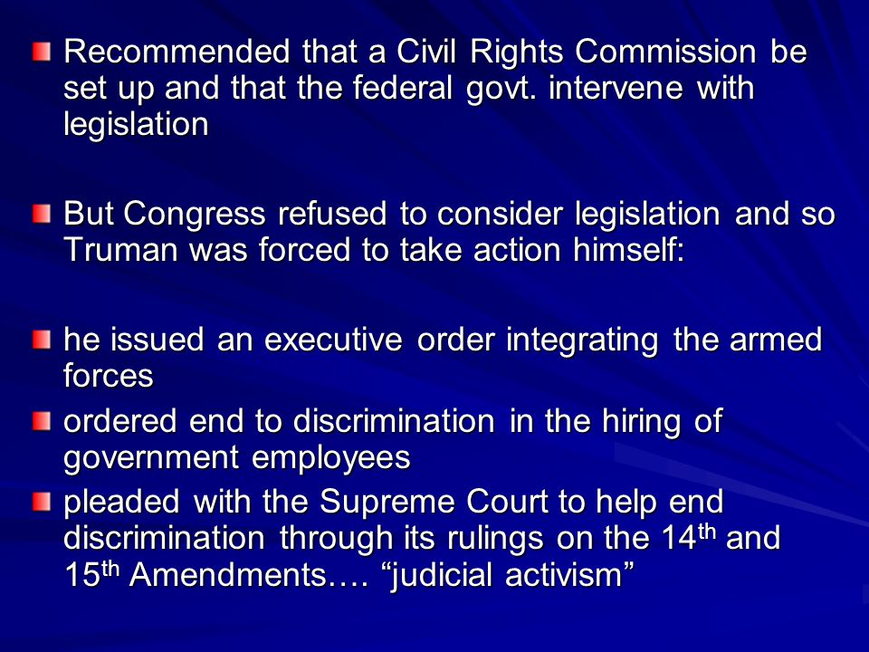 Recommended that a Civil Rights Commission be set up and that the federal govt. intervene with legislation But Congress refused to consider legislatio