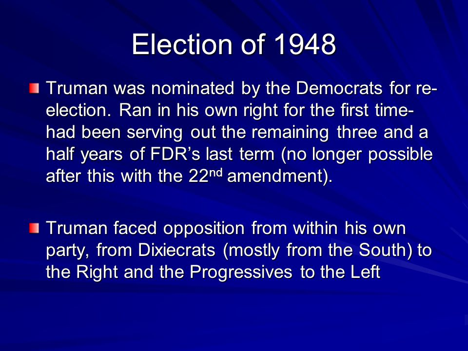 Election of 1948 Truman was nominated by the Democrats for re- election. Ran in his own right for the first time- had been serving out the remaining t