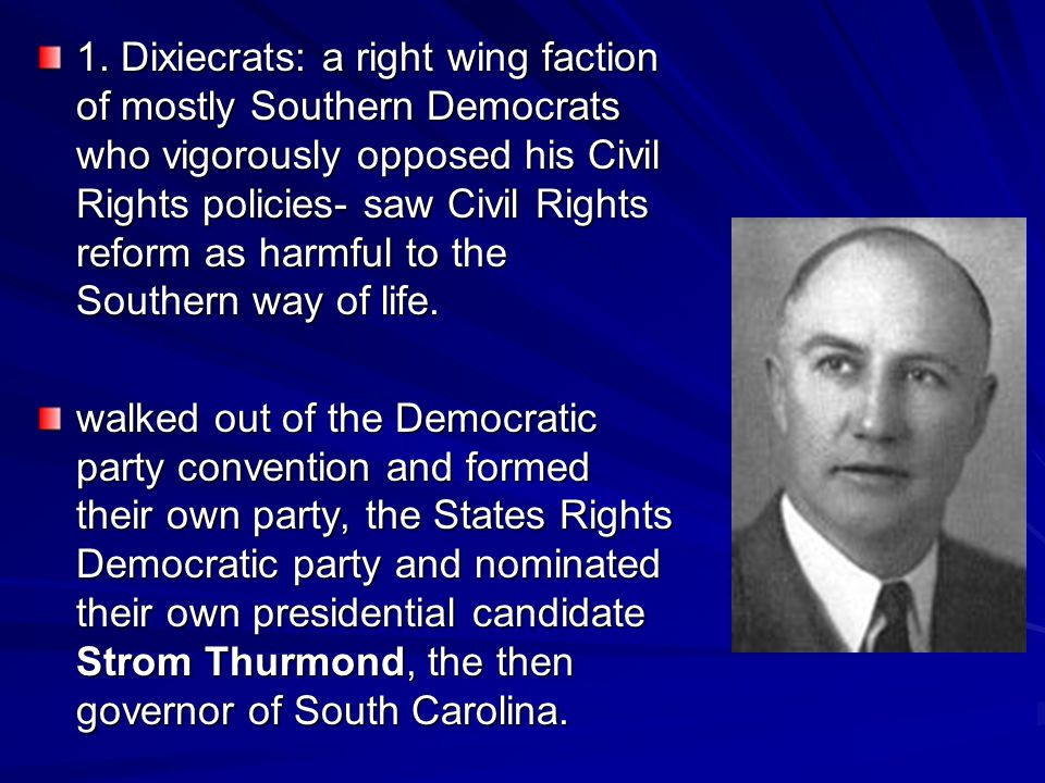 1. Dixiecrats: a right wing faction of mostly Southern Democrats who vigorously opposed his Civil Rights policies- saw Civil Rights reform as harmful