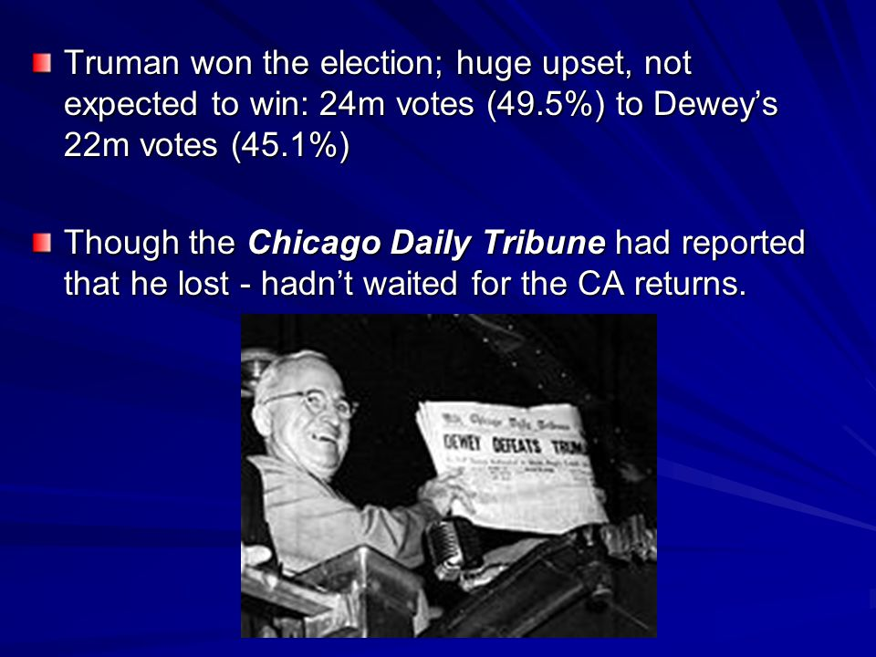 Truman won the election; huge upset, not expected to win: 24m votes (49.5%) to Dewey's 22m votes (45.1%) Though the Chicago Daily Tribune had reported