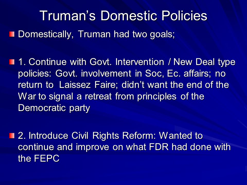 Truman's Domestic Policies Domestically, Truman had two goals; 1. Continue with Govt. Intervention / New Deal type policies: Govt. involvement in Soc,