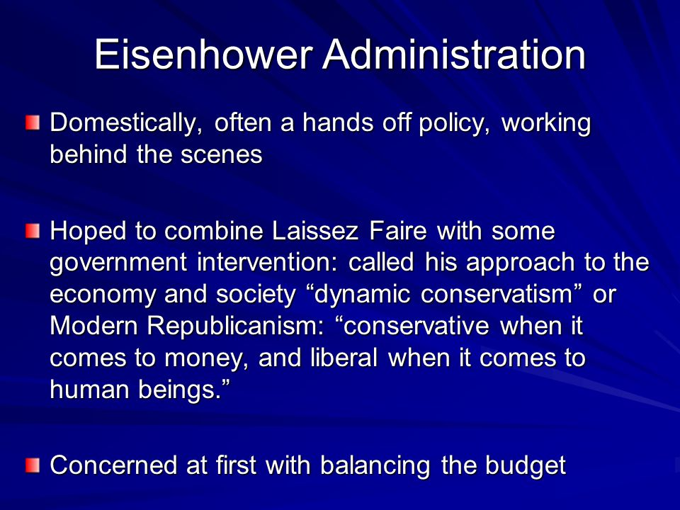 Eisenhower Administration Domestically, often a hands off policy, working behind the scenes Hoped to combine Laissez Faire with some government interv