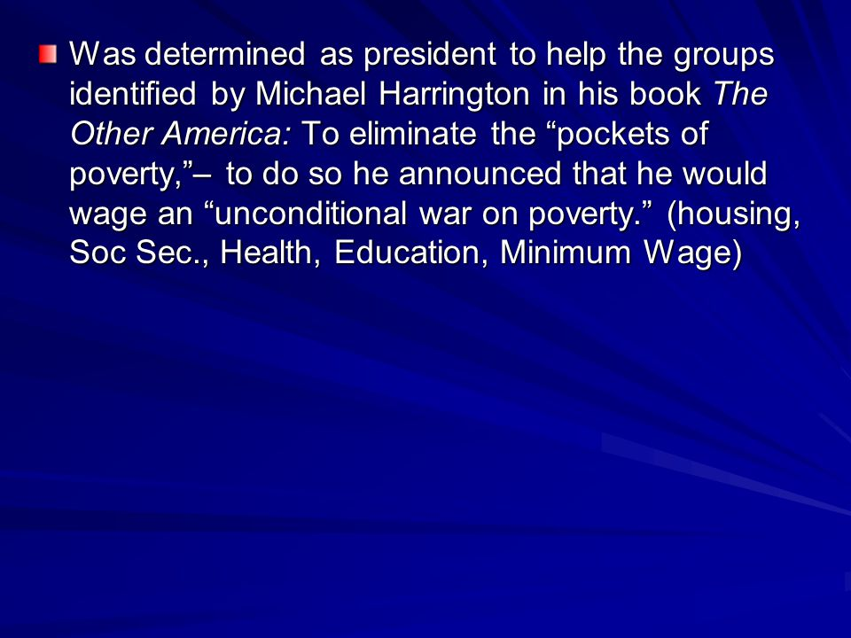 """Was determined as president to help the groups identified by Michael Harrington in his book The Other America: To eliminate the """"pockets of poverty,""""–"""