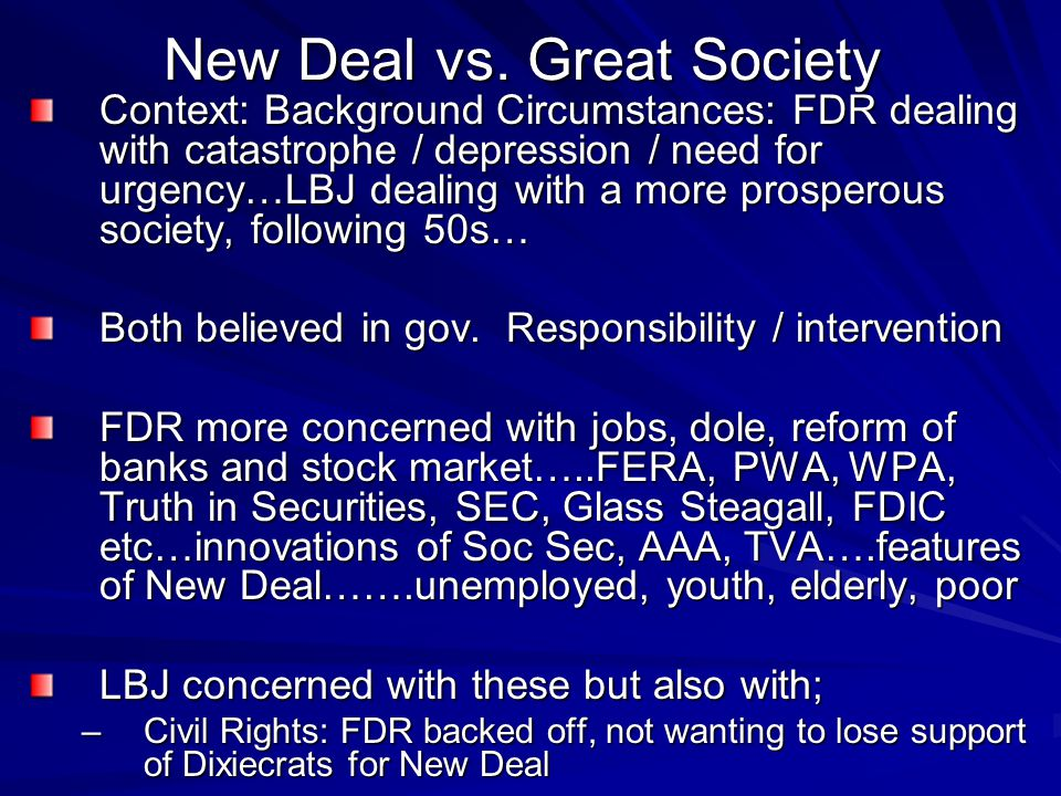 New Deal vs. Great Society Context: Background Circumstances: FDR dealing with catastrophe / depression / need for urgency…LBJ dealing with a more pro