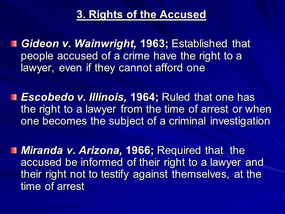 3. Rights of the Accused Gideon v. Wainwright, 1963; Established that people accused of a crime have the right to a lawyer, even if they cannot afford