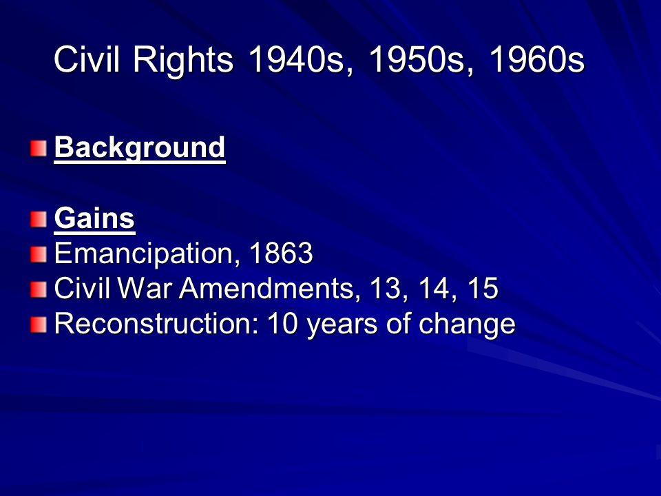 Civil Rights 1940s, 1950s, 1960s BackgroundGains Emancipation, 1863 Civil War Amendments, 13, 14, 15 Reconstruction: 10 years of change