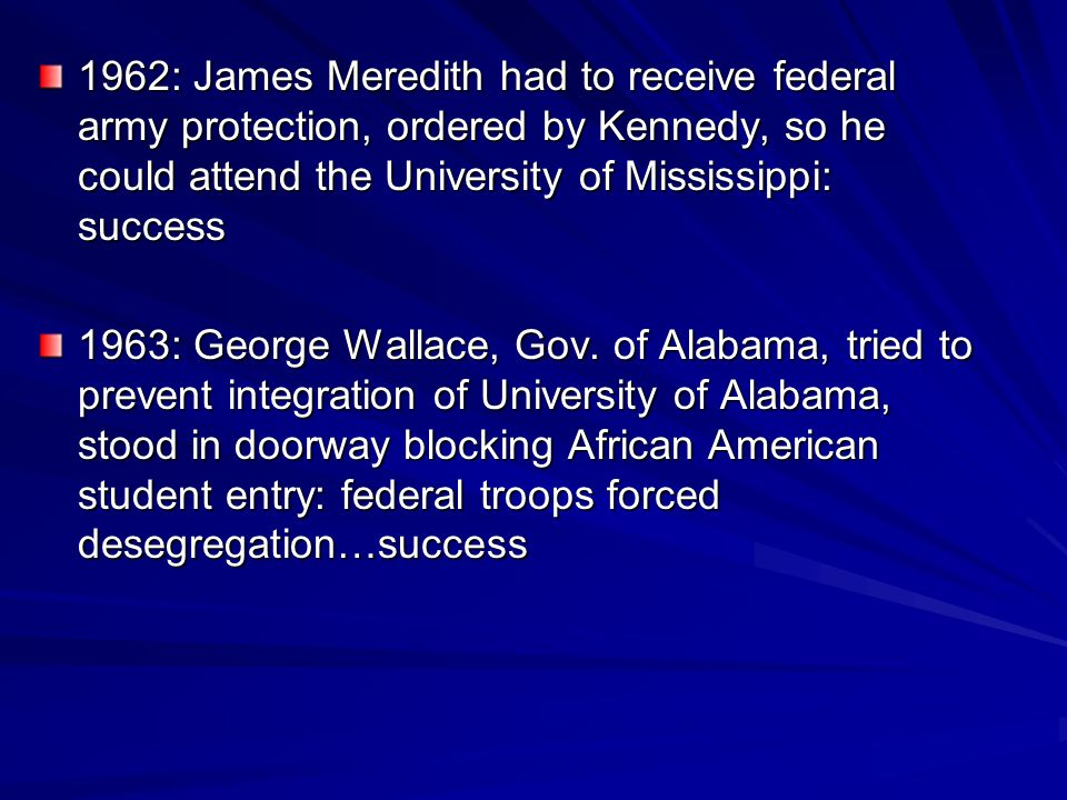 1962: James Meredith had to receive federal army protection, ordered by Kennedy, so he could attend the University of Mississippi: success 1963: Georg